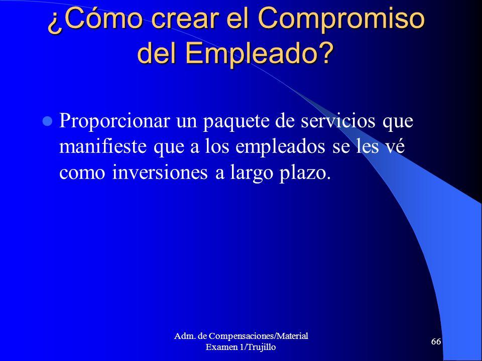 Adm. de Compensaciones/Material Examen 1/Trujillo 66 ¿Cómo crear el Compromiso del Empleado? Proporcionar un paquete de servicios que manifieste que a