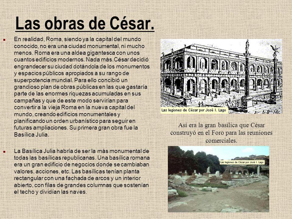 Las obras de César. En realidad, Roma, siendo ya la capital del mundo conocido, no era una ciudad monumental, ni mucho menos. Roma era una aldea gigan