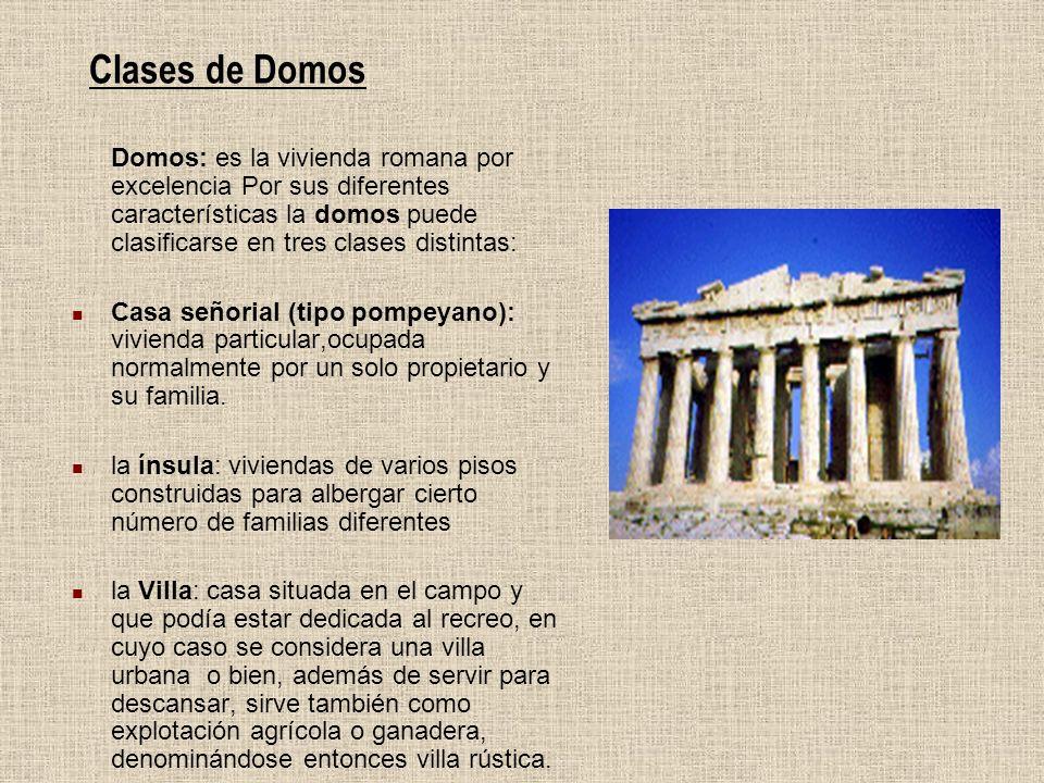 Clases de Domos Domos: es la vivienda romana por excelencia Por sus diferentes características la domos puede clasificarse en tres clases distintas: C