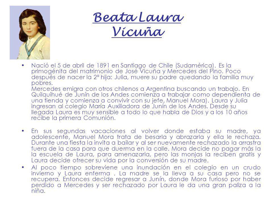 Beata Laura Vicuña Nació el 5 de abril de 1891 en Santiago de Chile (Sudamérica). Es la primogénita del matrimonio de José Vicuña y Mercedes del Pino.