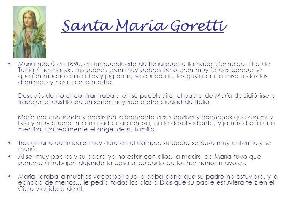 Santa María Goretti María nació en 1890, en un pueblecito de Italia que se llamaba Corinaldo. Hija de Tenía 6 hermanos, sus padres eran muy pobres per