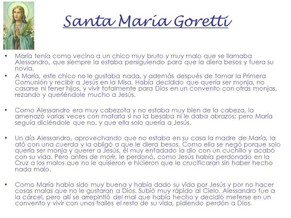 Santa María Goretti María tenía como vecino a un chico muy bruto y muy malo que se llamaba Alessandro, que siempre la estaba persiguiendo para que la