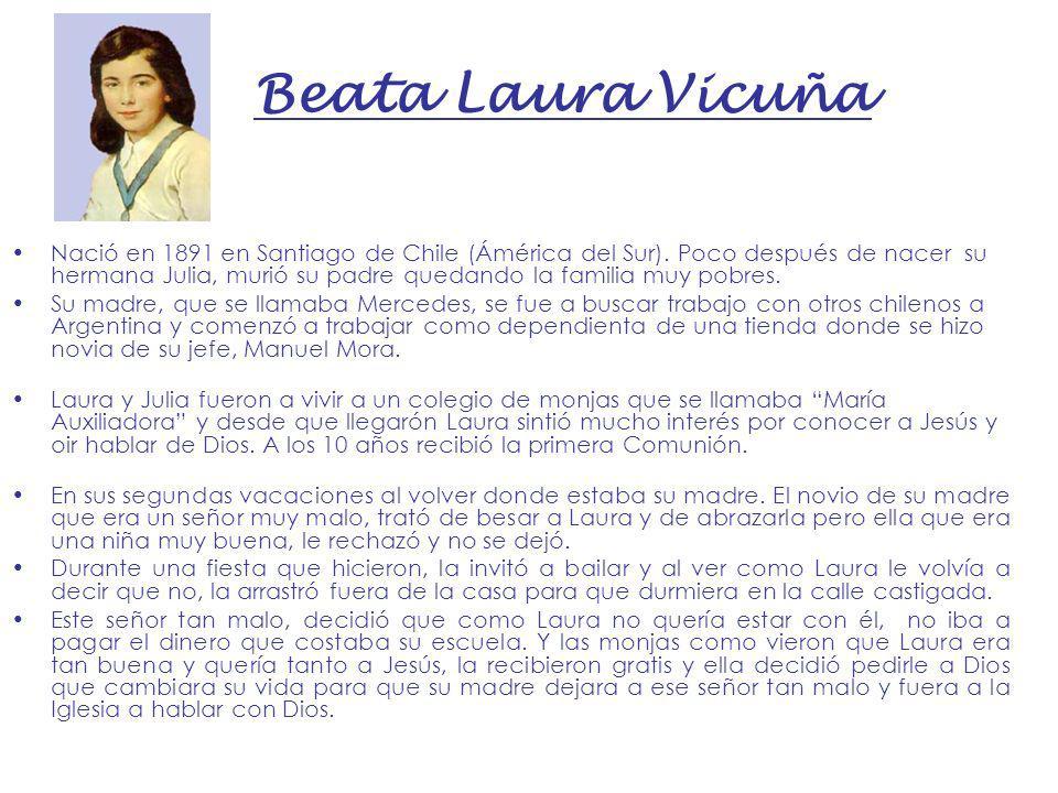 Beata Laura Vicuña Nació en 1891 en Santiago de Chile (Ámérica del Sur). Poco después de nacer su hermana Julia, murió su padre quedando la familia mu