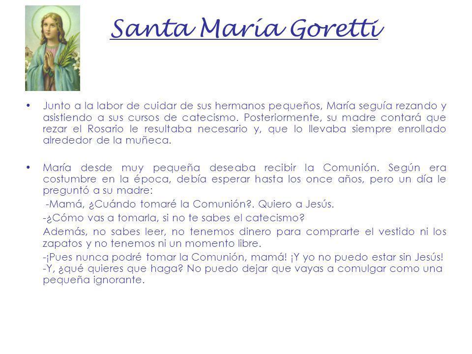 Santa María Goretti Junto a la labor de cuidar de sus hermanos pequeños, María seguía rezando y asistiendo a sus cursos de catecismo. Posteriormente,