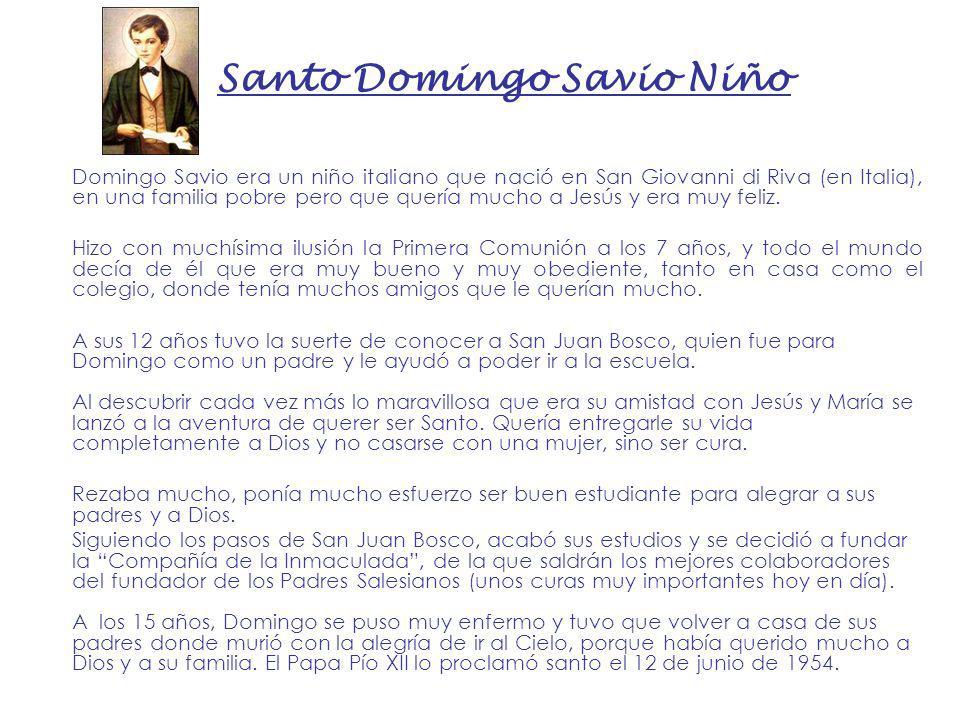 Santo Domingo Savio Niño Domingo Savio era un niño italiano que nació en San Giovanni di Riva (en Italia), en una familia pobre pero que quería mucho