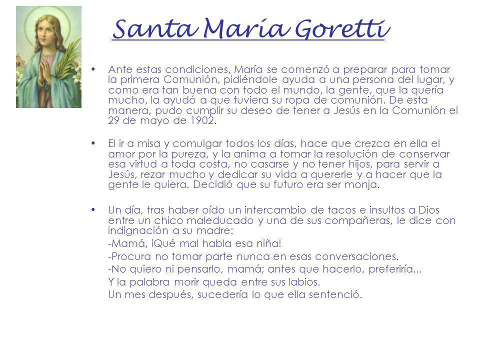 Santa María Goretti Ante estas condiciones, María se comenzó a preparar para tomar la primera Comunión, pidiéndole ayuda a una persona del lugar, y co