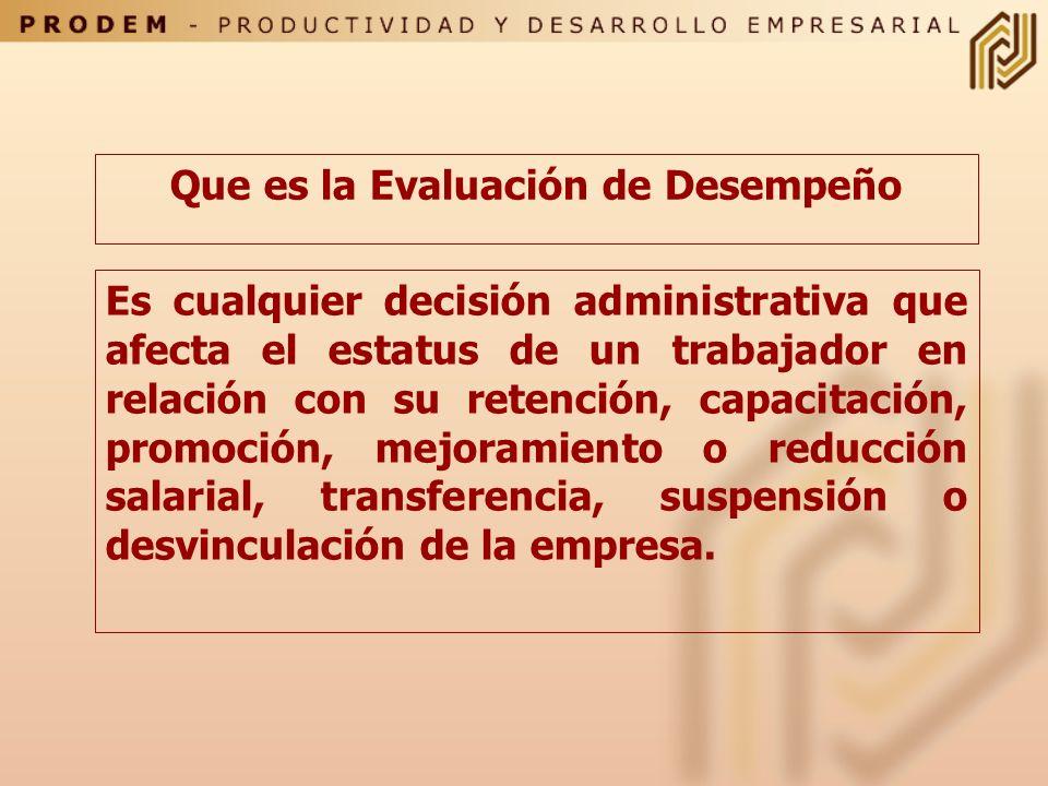 Que es la Evaluación de Desempeño Es cualquier decisión administrativa que afecta el estatus de un trabajador en relación con su retención, capacitación, promoción, mejoramiento o reducción salarial, transferencia, suspensión o desvinculación de la empresa.
