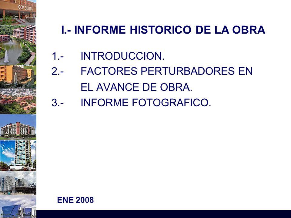 Por: Ing. Raúl Rojas C ENE 2008 I.- INFORME HISTORICO DE LA OBRA 1.- INTRODUCCION. 2.- FACTORES PERTURBADORES EN EL AVANCE DE OBRA. 3.- INFORME FOTOGR