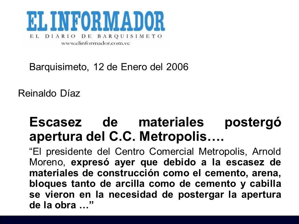 Barquisimeto, 12 de Enero del 2006 Reinaldo Díaz Escasez de materiales postergó apertura del C.C. Metropolis…. El presidente del Centro Comercial Metr