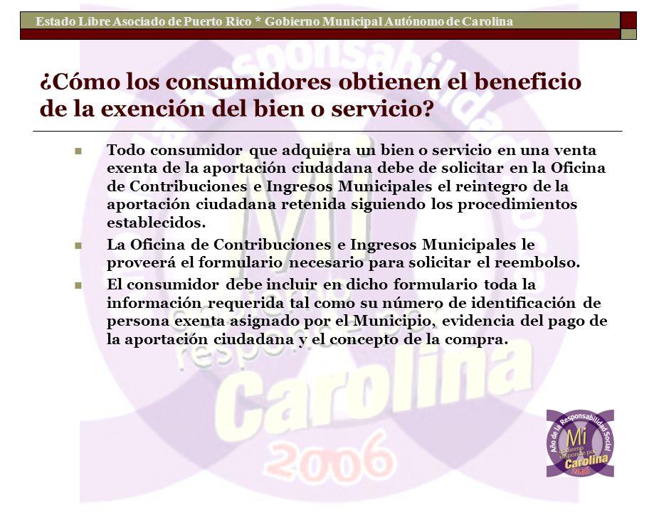 Estado Libre Asociado de Puerto Rico * Gobierno Municipal Autónomo de Carolina ¿Cómo los consumidores obtienen el beneficio de la exención del bien o