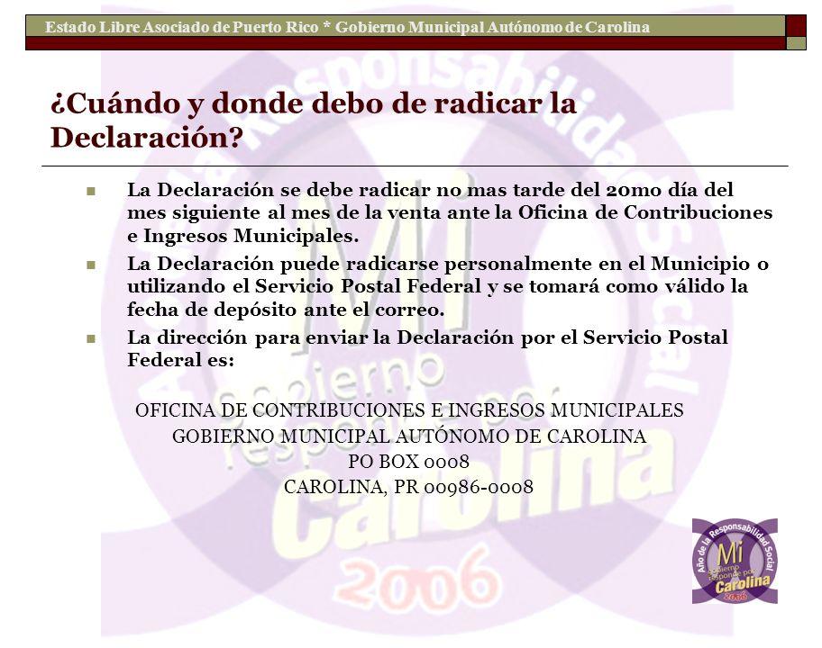Estado Libre Asociado de Puerto Rico * Gobierno Municipal Autónomo de Carolina ¿Cuándo y donde debo de radicar la Declaración? La Declaración se debe