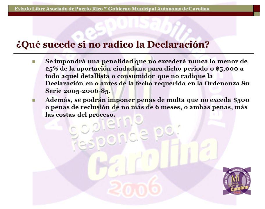 Estado Libre Asociado de Puerto Rico * Gobierno Municipal Autónomo de Carolina ¿Qué sucede si no radico la Declaración? Se impondrá una penalidad que