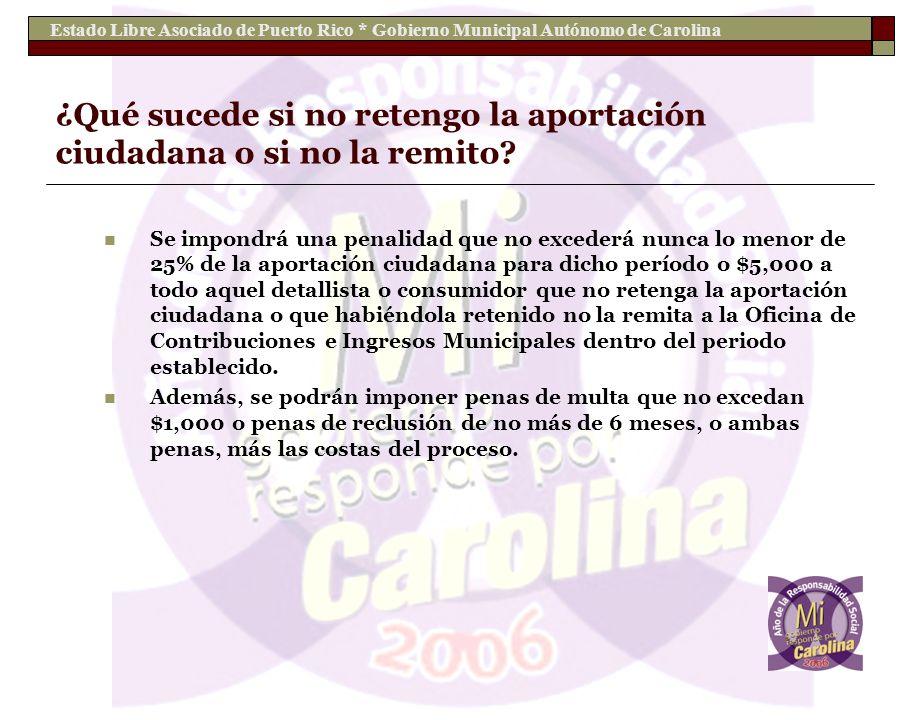 Estado Libre Asociado de Puerto Rico * Gobierno Municipal Autónomo de Carolina ¿Qué sucede si no retengo la aportación ciudadana o si no la remito? Se