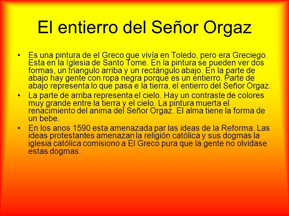 El entierro del Señor Orgaz Es una pintura de el Greco que vivía en Toledo, pero era Greciego. Esta en la Iglesia de Santo Tome. En la pintura se pued