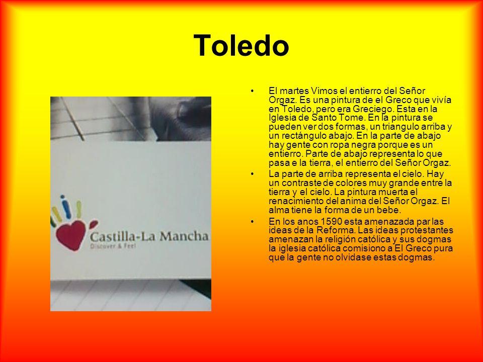 Toledo El martes Vimos el entierro del Señor Orgaz. Es una pintura de el Greco que vivía en Toledo, pero era Greciego. Esta en la Iglesia de Santo Tom