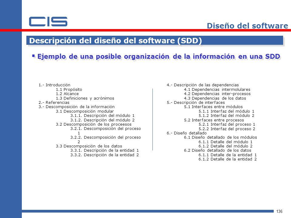 136 Diseño del software Descripción del diseño del software (SDD) Ejemplo de una posible organización de la información en una SDD 1.- Introducci ó n 1.1 Prop ó sito 1.2 Alcance 1.3 Definiciones y acr ó nimos 2.- Referencias 3.- Descomposici ó n de la informaci ó n 3.1 Descomposici ó n modular 3.1.1.