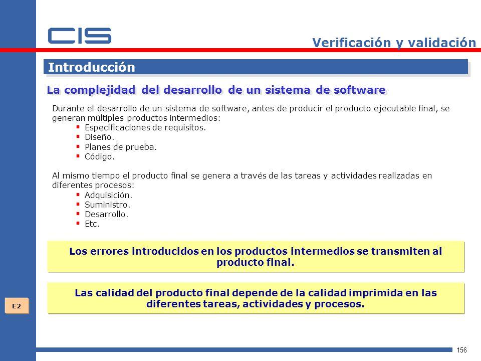 156 Verificación y validación Introducción Durante el desarrollo de un sistema de software, antes de producir el producto ejecutable final, se generan múltiples productos intermedios: Especificaciones de requisitos.