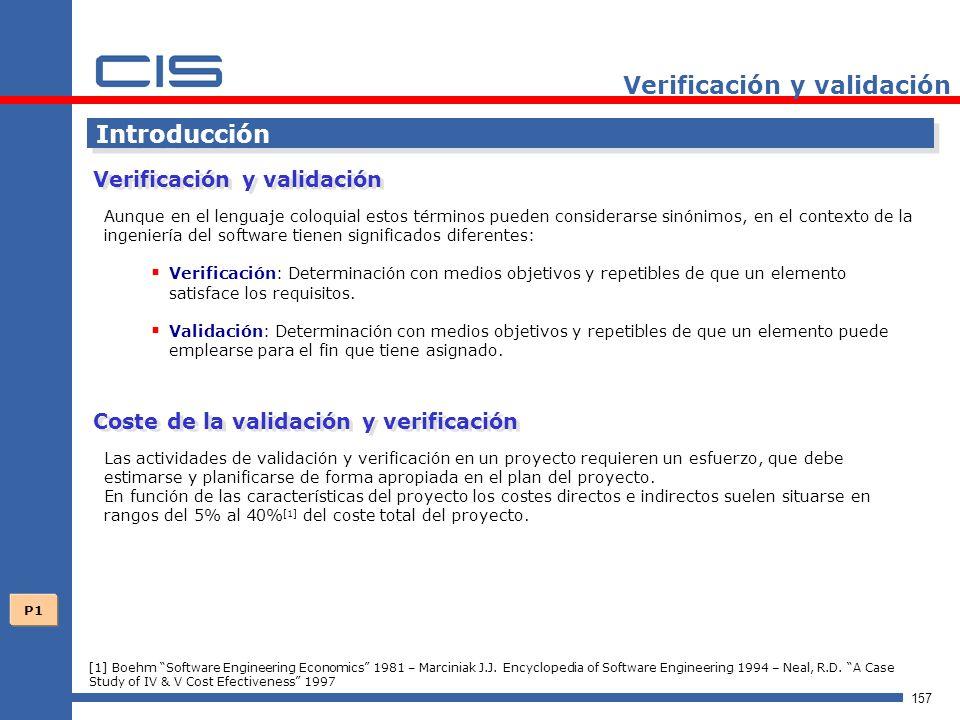 157 Verificación y validación Introducción Aunque en el lenguaje coloquial estos términos pueden considerarse sinónimos, en el contexto de la ingeniería del software tienen significados diferentes: Verificación: Determinación con medios objetivos y repetibles de que un elemento satisface los requisitos.