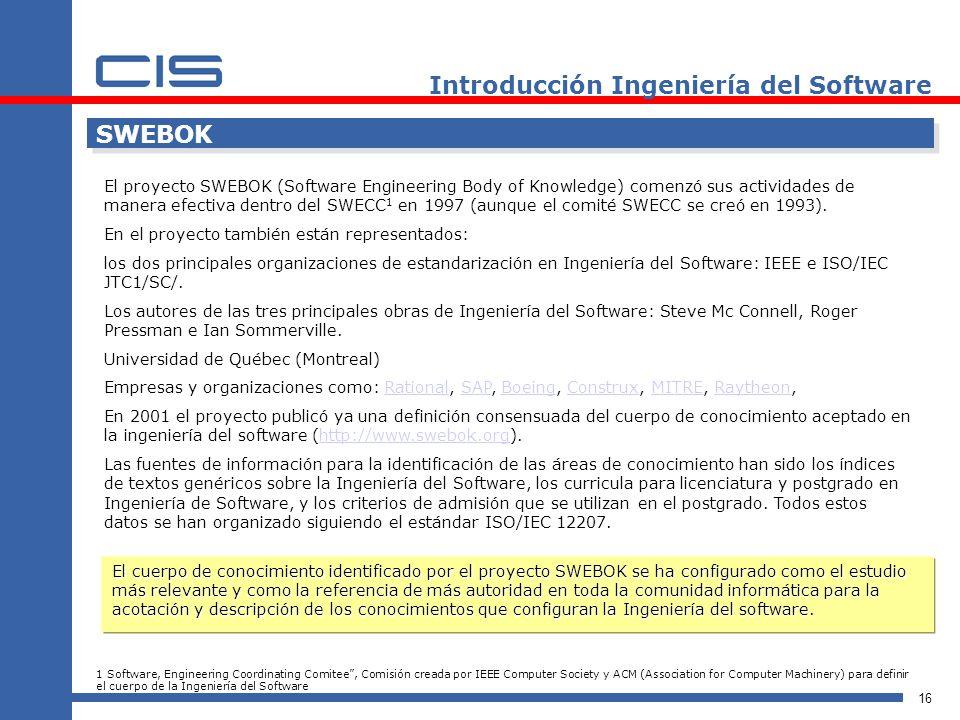 16 Introducción Ingeniería del Software SWEBOK El proyecto SWEBOK (Software Engineering Body of Knowledge) comenzó sus actividades de manera efectiva dentro del SWECC 1 en 1997 (aunque el comité SWECC se creó en 1993).
