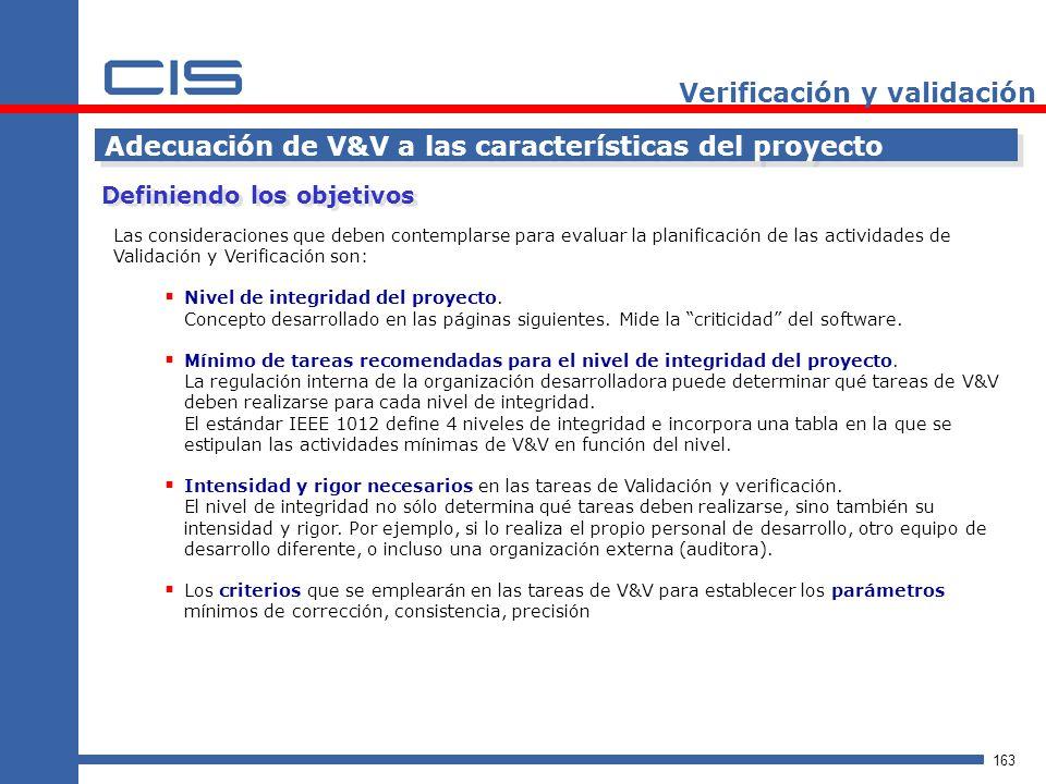 163 Verificación y validación Adecuación de V&V a las características del proyecto Las consideraciones que deben contemplarse para evaluar la planificación de las actividades de Validación y Verificación son: Nivel de integridad del proyecto.