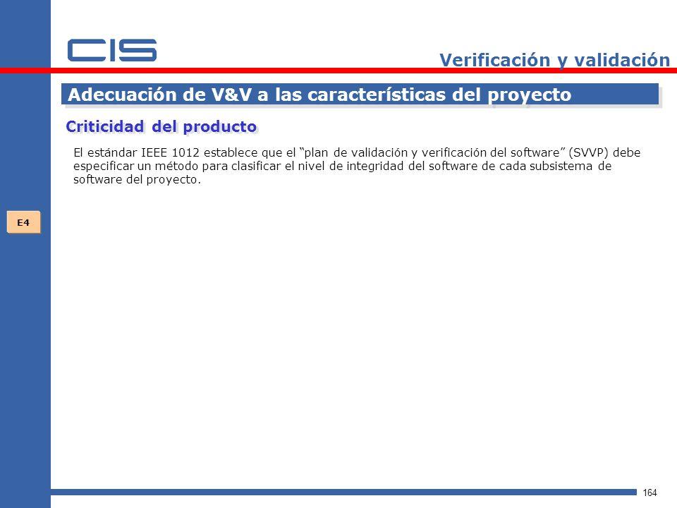 164 Verificación y validación Adecuación de V&V a las características del proyecto El estándar IEEE 1012 establece que el plan de validación y verificación del software (SVVP) debe especificar un método para clasificar el nivel de integridad del software de cada subsistema de software del proyecto.