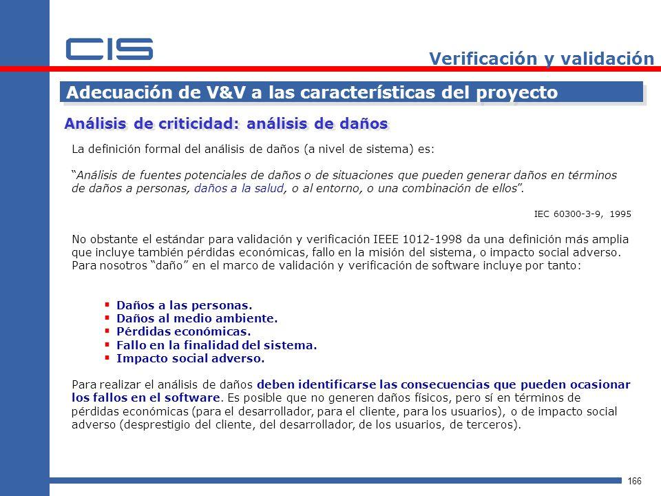 166 Verificación y validación Adecuación de V&V a las características del proyecto La definición formal del análisis de daños (a nivel de sistema) es: Análisis de fuentes potenciales de daños o de situaciones que pueden generar daños en términos de daños a personas, daños a la salud, o al entorno, o una combinación de ellos.