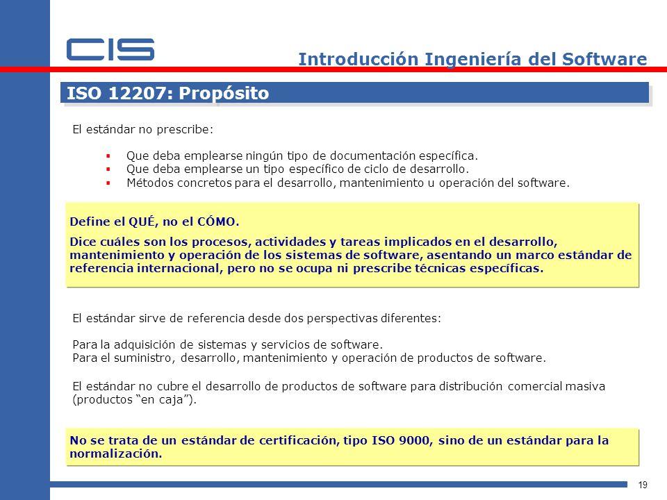 19 Introducción Ingeniería del Software ISO 12207: Propósito El estándar no prescribe: Que deba emplearse ningún tipo de documentación específica.