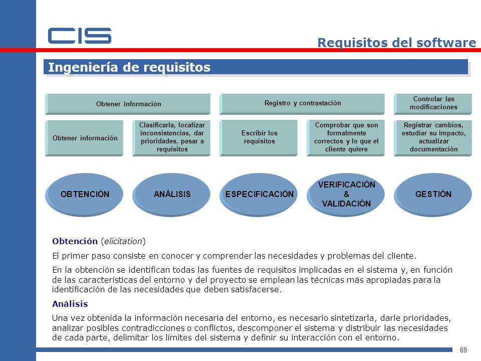 69 Requisitos del software Ingeniería de requisitos OBTENCIÓN Obtener información ANÁLISISESPECIFICACIÓN VERIFICACIÓN & VALIDACIÓN GESTIÓN Clasificarla, localizar inconsistencias, dar prioridades, pasar a requisitos Escribir los requisitos Comprobar que son formalmente correctos y lo que el cliente quiere Registrar cambios, estudiar su impacto, actualizar documentación Obtener información Registro y contrastación Controlar las modificaciones Obtención (elicitation) El primer paso consiste en conocer y comprender las necesidades y problemas del cliente.