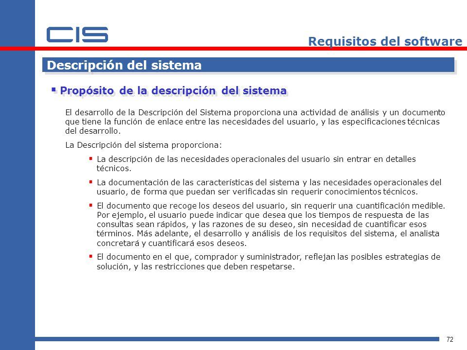 72 Requisitos del software Descripción del sistema Propósito de la descripción del sistema El desarrollo de la Descripción del Sistema proporciona una actividad de análisis y un documento que tiene la función de enlace entre las necesidades del usuario, y las especificaciones técnicas del desarrollo.