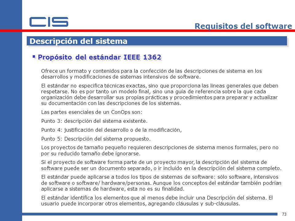 73 Requisitos del software Descripción del sistema Propósito del estándar IEEE 1362 Ofrece un formato y contenidos para la confección de las descripciones de sistema en los desarrollos y modificaciones de sistemas intensivos de software.