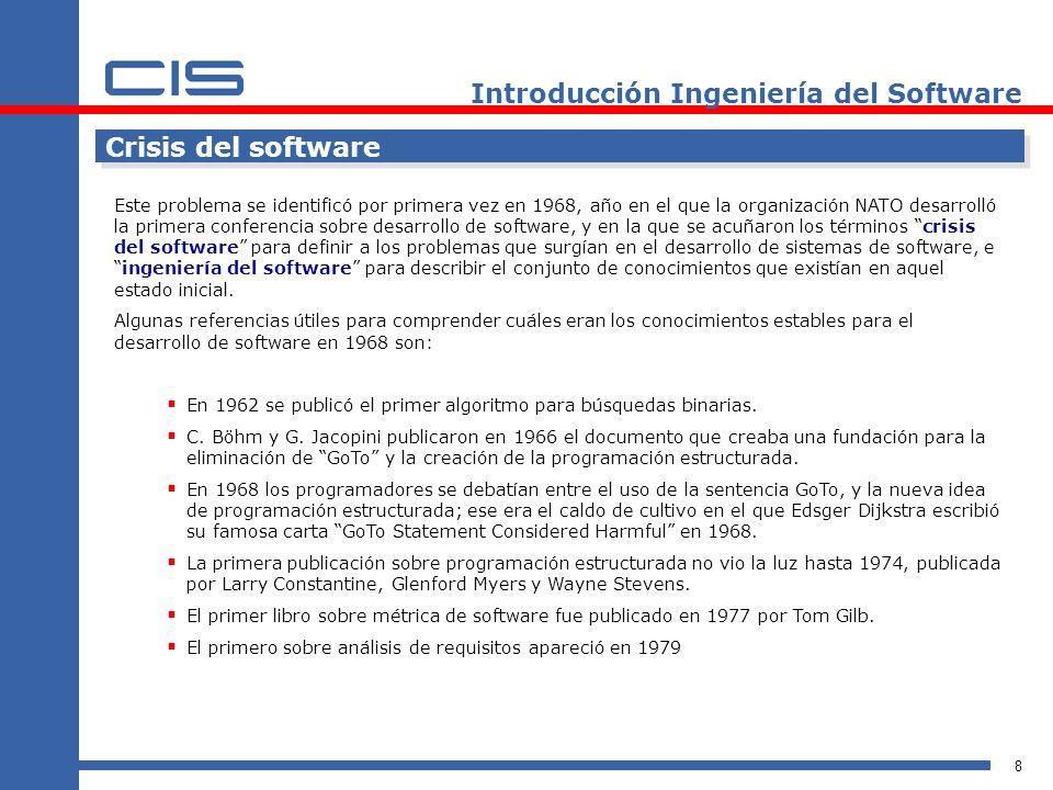 8 Introducción Ingeniería del Software Crisis del software Este problema se identificó por primera vez en 1968, año en el que la organización NATO desarrolló la primera conferencia sobre desarrollo de software, y en la que se acuñaron los términos crisis del software para definir a los problemas que surgían en el desarrollo de sistemas de software, eingeniería del software para describir el conjunto de conocimientos que existían en aquel estado inicial.