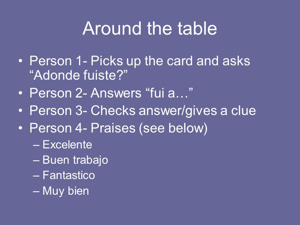 Around the table Person 1- Picks up the card and asks Adonde fuiste.