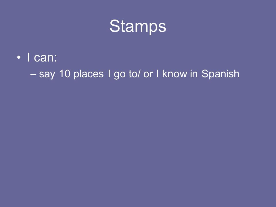 Stamps I can: –say 10 places I go to/ or I know in Spanish