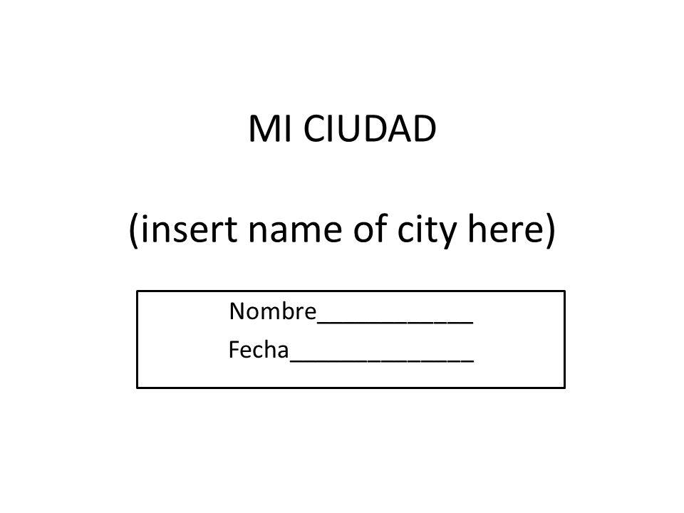 MI CIUDAD (insert name of city here) Nombre____________ Fecha______________