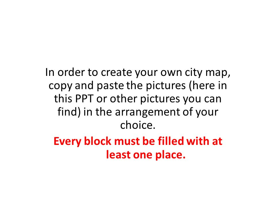 In order to create your own city map, copy and paste the pictures (here in this PPT or other pictures you can find) in the arrangement of your choice.
