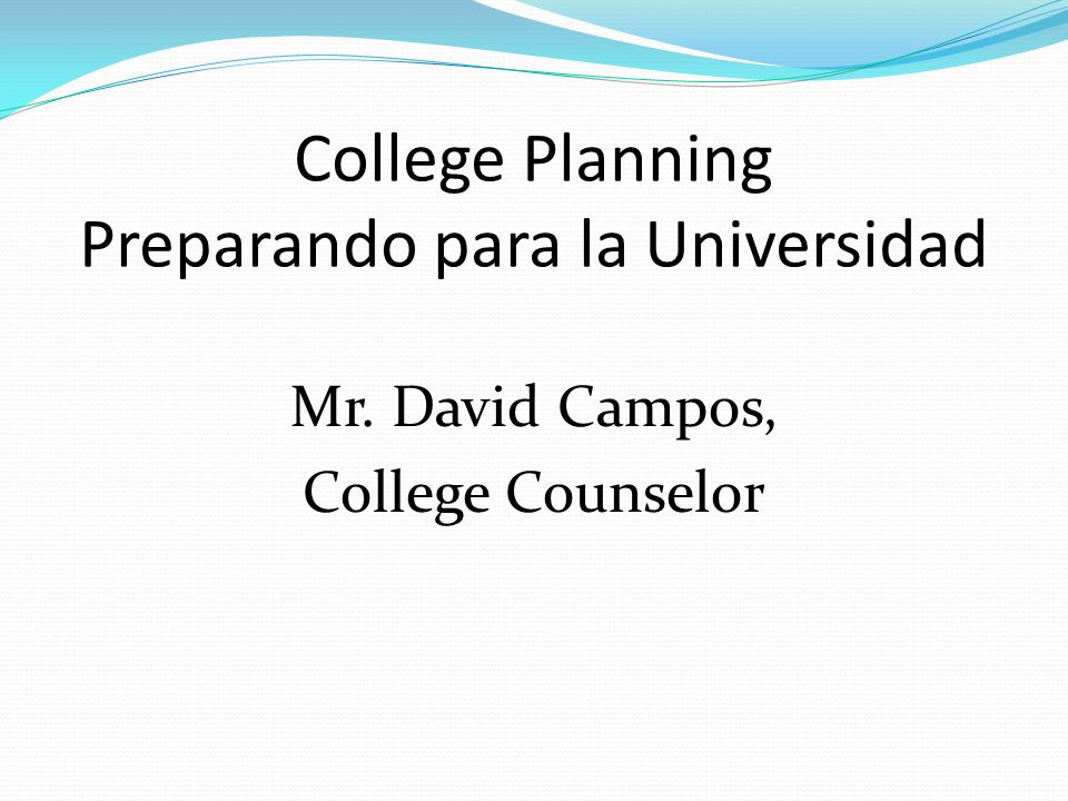College Planning Preparando para la Universidad Mr. David Campos, College Counselor