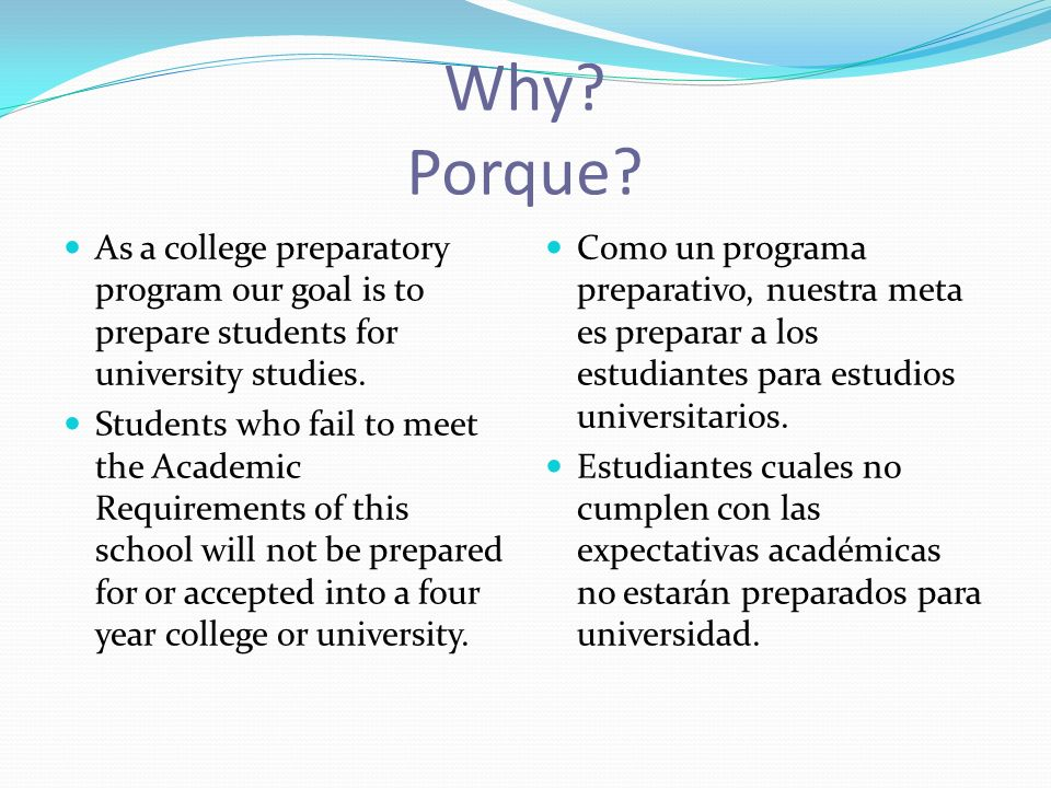 Why? Porque? As a college preparatory program our goal is to prepare students for university studies. Students who fail to meet the Academic Requireme