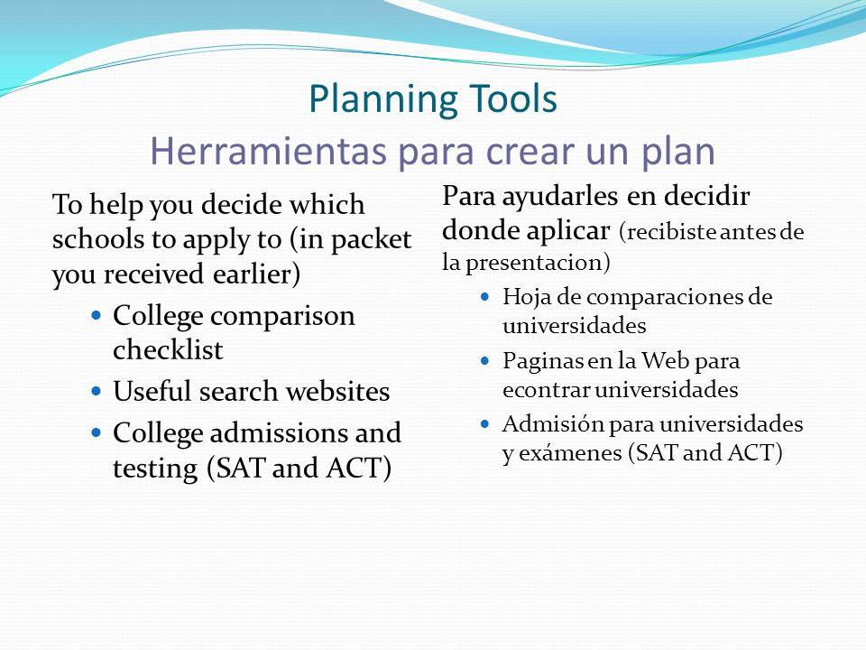 Planning Tools Herramientas para crear un plan To help you decide which schools to apply to (in packet you received earlier) College comparison checklist Useful search websites College admissions and testing (SAT and ACT) Para ayudarles en decidir donde aplicar (recibiste antes de la presentacion) Hoja de comparaciones de universidades Paginas en la Web para econtrar universidades Admisión para universidades y exámenes (SAT and ACT)