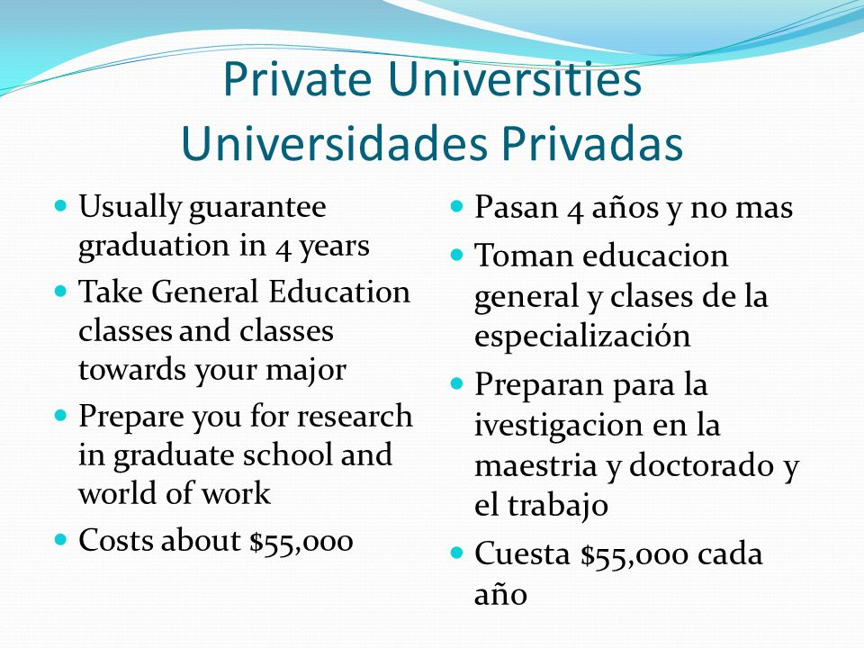 Private Universities Universidades Privadas Usually guarantee graduation in 4 years Take General Education classes and classes towards your major Prepare you for research in graduate school and world of work Costs about $55,000 Pasan 4 años y no mas Toman educacion general y clases de la especialización Preparan para la ivestigacion en la maestria y doctorado y el trabajo Cuesta $55,000 cada año