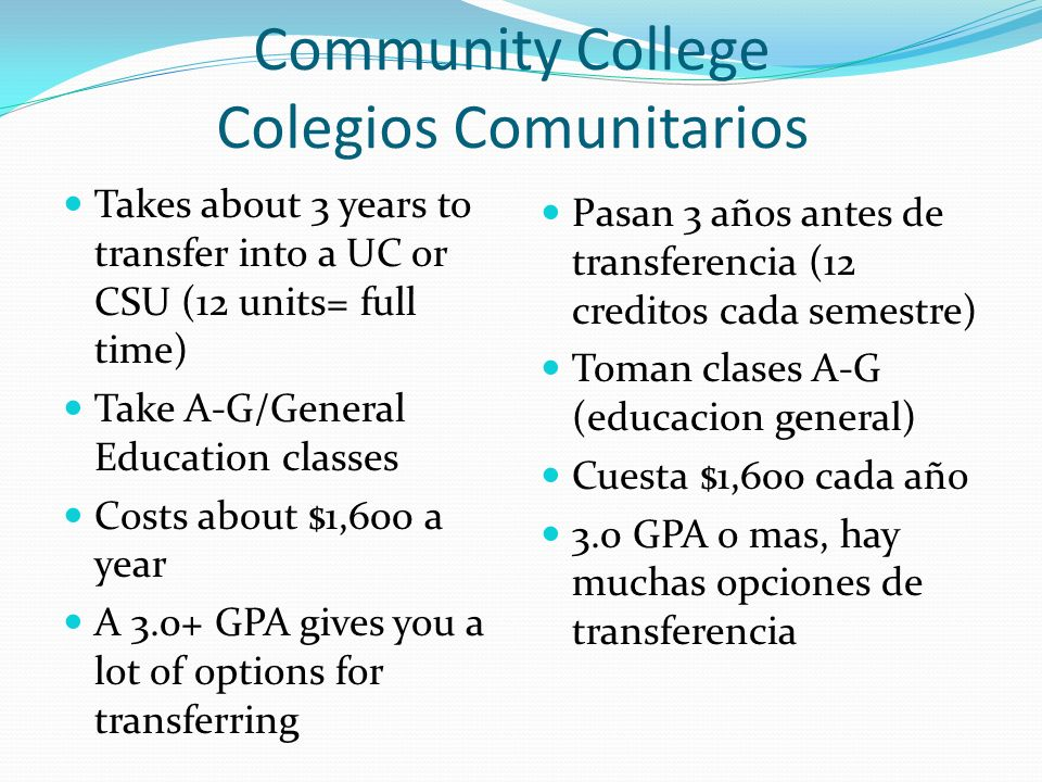 Community College Colegios Comunitarios Takes about 3 years to transfer into a UC or CSU (12 units= full time) Take A-G/General Education classes Costs about $1,600 a year A 3.0+ GPA gives you a lot of options for transferring Pasan 3 años antes de transferencia (12 creditos cada semestre) Toman clases A-G (educacion general) Cuesta $1,600 cada año 3.0 GPA o mas, hay muchas opciones de transferencia