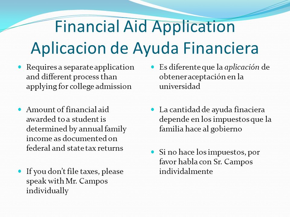 Requires a separate application and different process than applying for college admission Amount of financial aid awarded to a student is determined by annual family income as documented on federal and state tax returns If you dont file taxes, please speak with Mr.