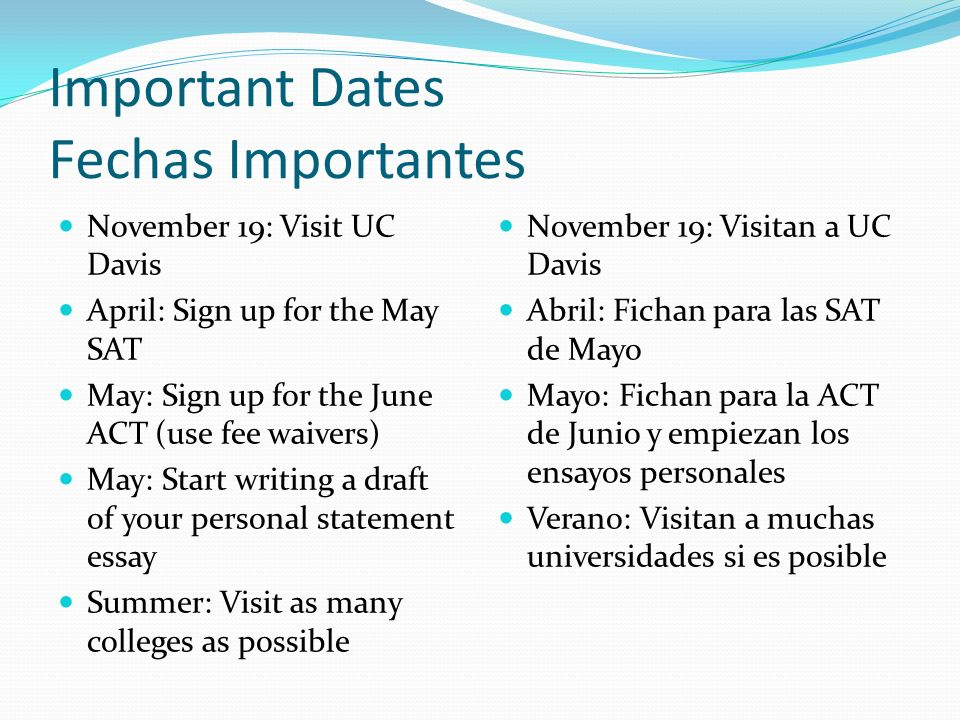 Important Dates Fechas Importantes November 19: Visit UC Davis April: Sign up for the May SAT May: Sign up for the June ACT (use fee waivers) May: Start writing a draft of your personal statement essay Summer: Visit as many colleges as possible November 19: Visitan a UC Davis Abril: Fichan para las SAT de Mayo Mayo: Fichan para la ACT de Junio y empiezan los ensayos personales Verano: Visitan a muchas universidades si es posible