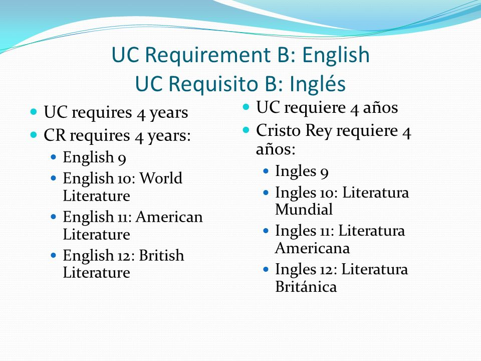 UC Requirement B: English UC Requisito B: Inglés UC requires 4 years CR requires 4 years: English 9 English 10: World Literature English 11: American Literature English 12: British Literature UC requiere 4 años Cristo Rey requiere 4 años: Ingles 9 Ingles 10: Literatura Mundial Ingles 11: Literatura Americana Ingles 12: Literatura Británica