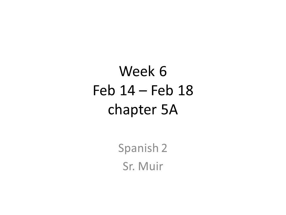 Week 6 Feb 14 – Feb 18 chapter 5A Spanish 2 Sr. Muir