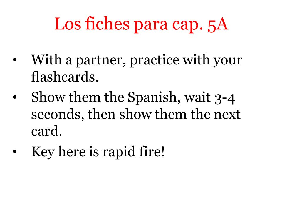 Los fiches para cap. 5A With a partner, practice with your flashcards.