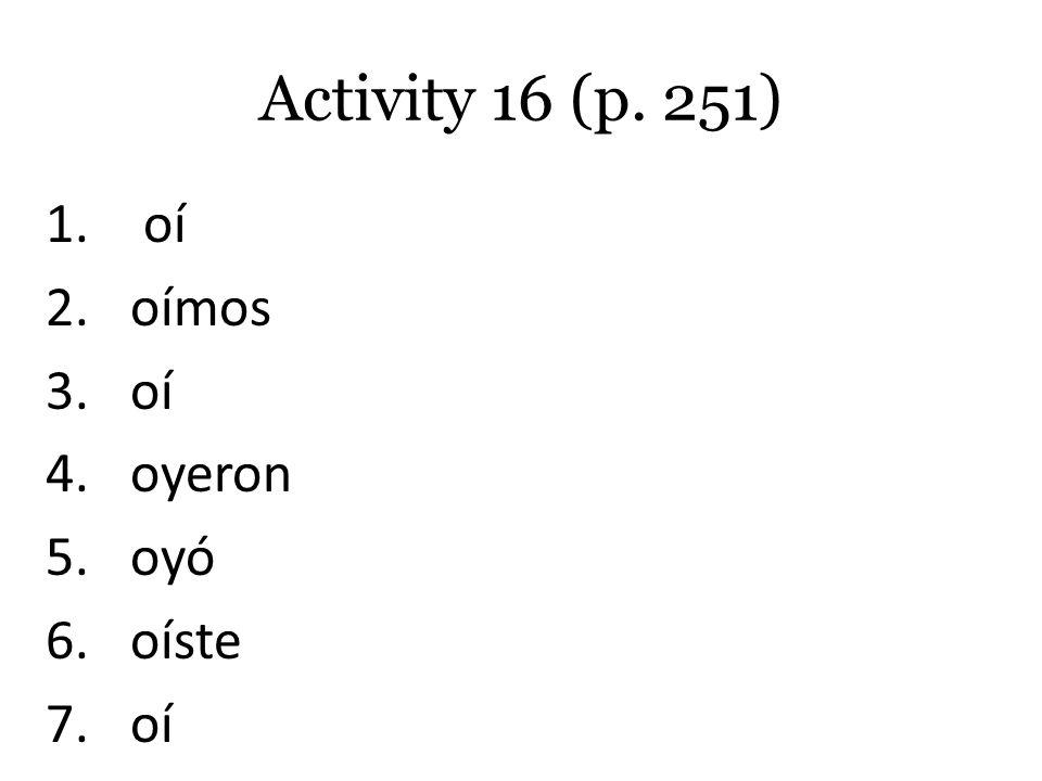Activity 16 (p. 251) 1. oí 2.oímos 3.oí 4.oyeron 5.oyó 6.oíste 7.oí