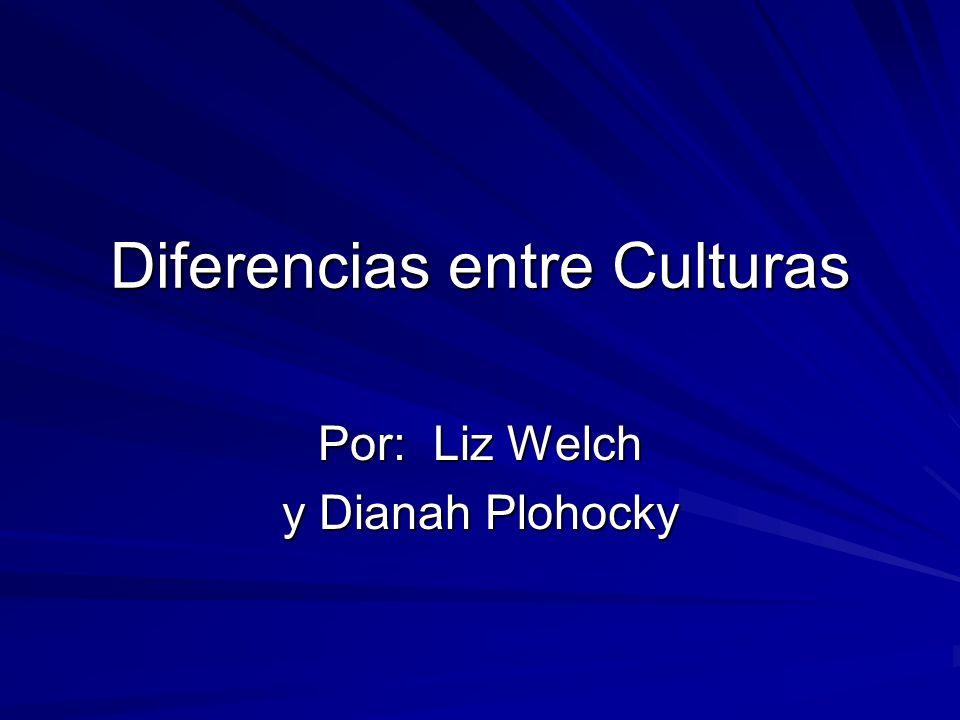 Diferencias entre Culturas Por: Liz Welch y Dianah Plohocky