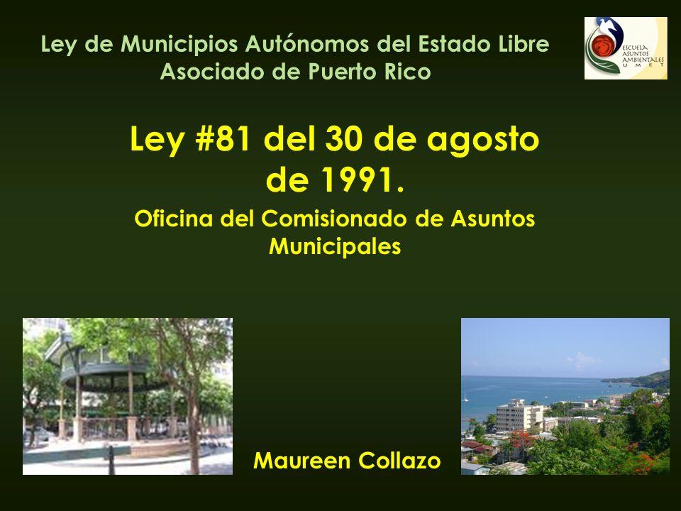 Ley de Municipios Autónomos del Estado Libre Asociado de Puerto Rico Ley #81 del 30 de agosto de 1991. Oficina del Comisionado de Asuntos Municipales