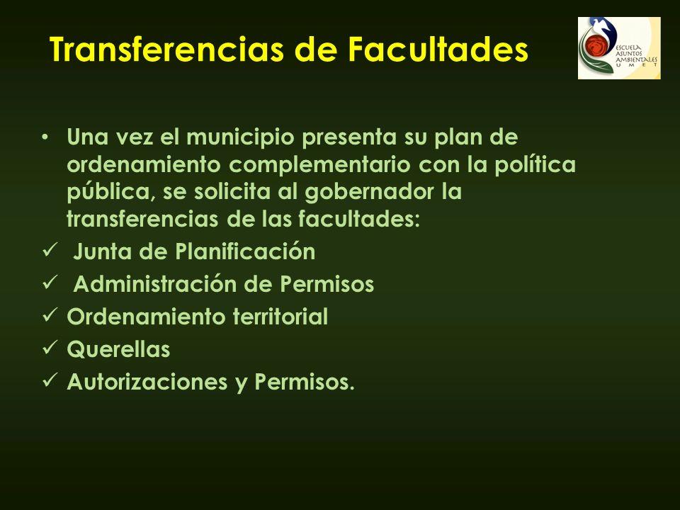 Transferencias de Facultades Una vez el municipio presenta su plan de ordenamiento complementario con la política pública, se solicita al gobernador l