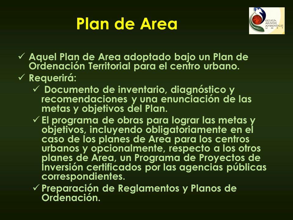 Plan de Area Aquel Plan de Area adoptado bajo un Plan de Ordenación Territorial para el centro urbano. Requerirá: Documento de inventario, diagnóstico